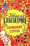 Наталья Александрова - Порванная струна