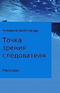Александр Чумаков -Точка зрения следователя. Сборник рассказов