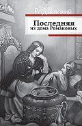 Эдвард Радзинский - Последняя из дома Романовых