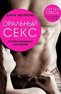 Дарья Владимировна Нестерова -Оральный секс. Секреты взрывных ощущений