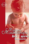 Мария Монтессори -Дети – другие. Саморазвитие. Части вторая и третья