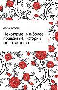 Алекс Аргутин -Некоторые наиболее правдивые истории моего детства