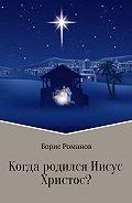 Борис Романов -Когда родился Иисус Христос?