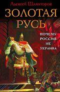 Алексей Шляхторов -Золотая Русь. Почему Россия не Украина?