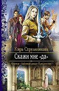 Кира Стрельникова -Скажи мне «да»