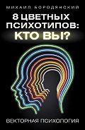 Михаил Бородянский - 8 цветных психотипов: кто вы?
