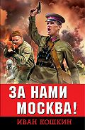 Иван Кошкин -За нами Москва!