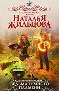 Наталья Жильцова -Академия черного дракона. Ведьма темного пламени