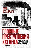 Юрий Мухин - Главные преступления XXI века. Узнаем ли мы правду?