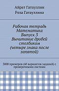 Айрат Гатауллин -Рабочая тетрадь. Математика. Выпуск 3. Вычитание дробей столбиком (четыре знака после запятой). 3000 примеров (60 вариантов заданий) с проверочными листами