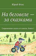 Юрий Фукс -Набеговеле– засказками. Современные сказки в6книгах. Книга1
