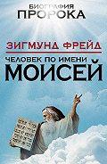 Зигмунд Фрейд - Человек по имени Моисей