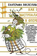 Екатерина Поспелова -Как я выступала в опере