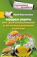 Юрий Константинов - Народные рецепты при желчнокаменной и почекаменной болезни