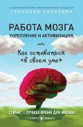 Геннадий Кибардин -Работа мозга: укрепление и активизация, или Как оставаться «в своем уме»
