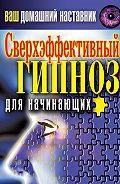 Ирина Монахова -Ваш домашний наставник. Сверхэффективный гипноз для начинающих