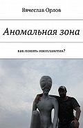 Вячеслав Орлов -Аномальная зона. Как понять инопланетян?