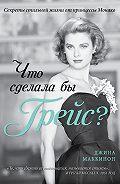 Джина Маккинон - Что сделала бы Грейс? Секреты стильной жизни от принцессы Монако