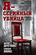 Джон Дуглас -Я – серийный убийца. Откровения великих маньяков