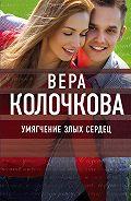 Вера Колочкова - Умягчение злых сердец