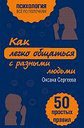 Оксана Сергеева - Как легко общаться с разными людьми. 50 простых правил