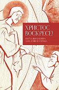 Татьяна Стрыгина -Христос воскресе! Пасхальная книга для души и сердца