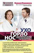 Ксения Клименко -УХОГОРЛОНОС. Как правильно лечить самые частые болезни у детей и взрослых