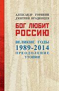 Александр Борисович Горянин - Бог любит Россию. Великие годы 1989–2014. Преодоление утопии