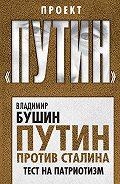 Владимир Бушин - Путин против Сталина. Тест на патриотизм