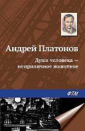 Андрей Платонов -Душа человека – неприличное животное