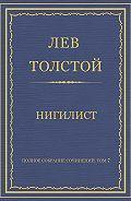 Лев Толстой - Полное собрание сочинений. Том 7. Произведения 1856–1869 гг. Нигилист