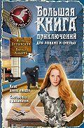 Кирилл Кащеев - Большая книга приключений для ловких и смелых (сборник)