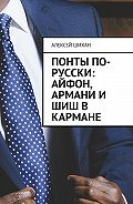 Алексей Шихан -Понты по-русски: Айфон, Армани и шиш в кармане