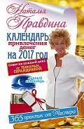 Наталия Правдина - Календарь привлечения денег на 2017 год. 365 практик от Мастера. Лунный календарь
