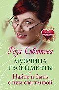 Роза Сябитова - Мужчина твоей мечты. Найти и быть с ним счастливой