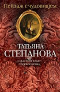 Татьяна Степанова - Пейзаж с чудовищем