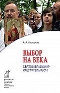 Анна Козырева -Выбор на века. Святой Владимир – креститель Руси