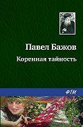 Павел Бажов - Коренная тайность