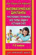 О. В. Узорова -Математические диктанты. Числовые примеры. Все типы задач. Устный счет. 1-2 классы