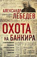 Александр Лебедев -Охота на банкира