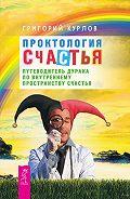 Григорий Курлов - Проктология Счастья. Путеводитель Дурака по внутреннему пространству Счастья
