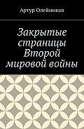 Артур Олейников -Закрытые страницы Второй мировой войны