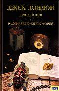 Джек Лондон - Лунный лик. Рассказы южных морей. Приключения рыбачьего патруля (сборник)