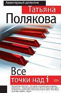 Татьяна Полякова - Все точки над i