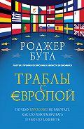 Роджер Бутл -Траблы с Европой. Почему Евросоюз не работает, как его реформировать и чем его заменить