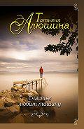 Татьяна Алюшина -Счастье любит тишину