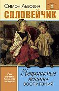 Симон Соловейчик - Непрописные истины воспитания. Избранные статьи