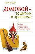 Елена Мазова - Домовой – защитник и хранитель. О жизни и деятельности домовых и об их пользе для человека