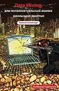 Владимир Рафалович - Data mining, или Интеллектуальный анализ данных для занятых. Практический курс