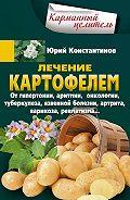 Юрий Константинов -Лечение картофелем от гипертонии, аритмии, онкологии, туберкулеза, язвенной болезни, артрита, варикоза, ревматизма…